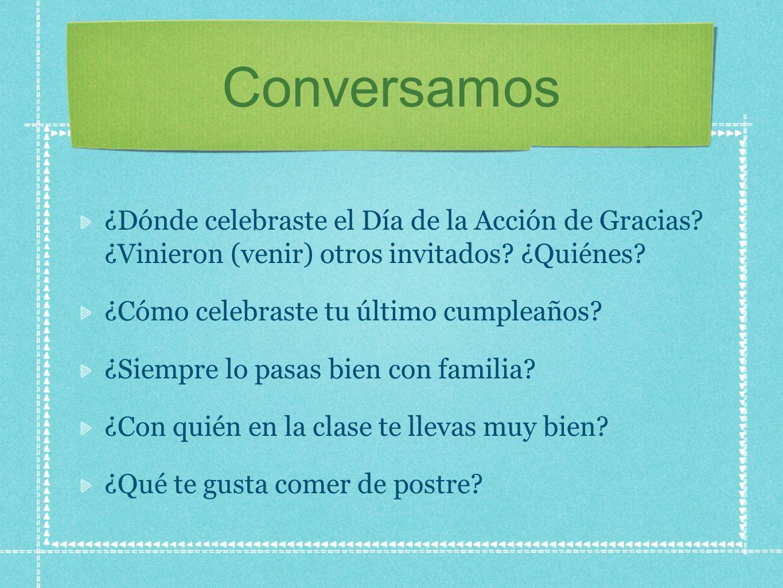 Conversamos ¿Dónde celebraste el Día de la Acción de Gracias? ¿Vinieron (venir) otros invitados? ¿Quiénes? ¿Cómo celebraste tu último cumpleaños? ¿Sie