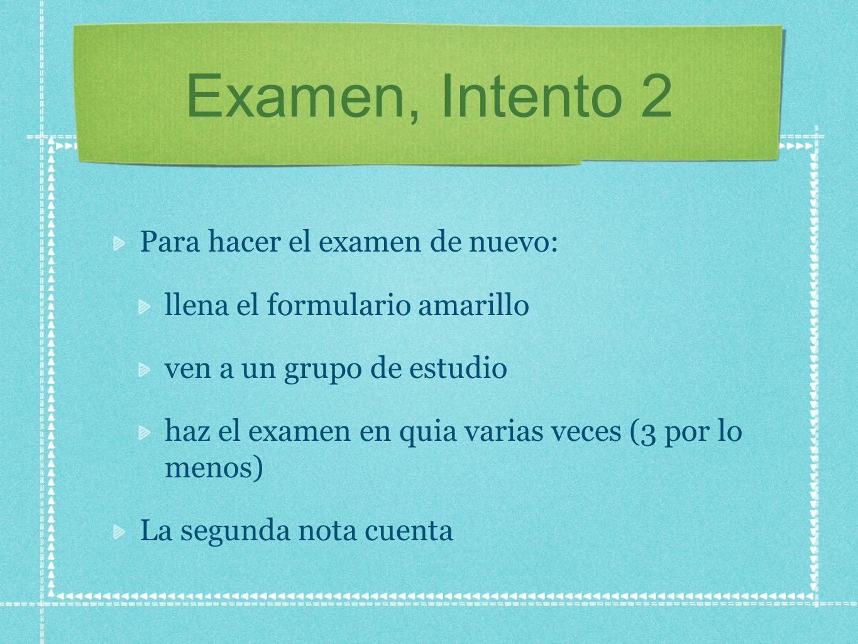 Examen, Intento 2 Para hacer el examen de nuevo: llena el formulario amarillo ven a un grupo de estudio haz el examen en quia varias veces (3 por lo m