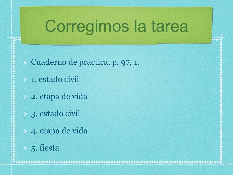 Corregimos la tarea Cuaderno de práctica, p. 97, 1. 1. estado civil 2. etapa de vida 3. estado civil 4. etapa de vida 5. fiesta