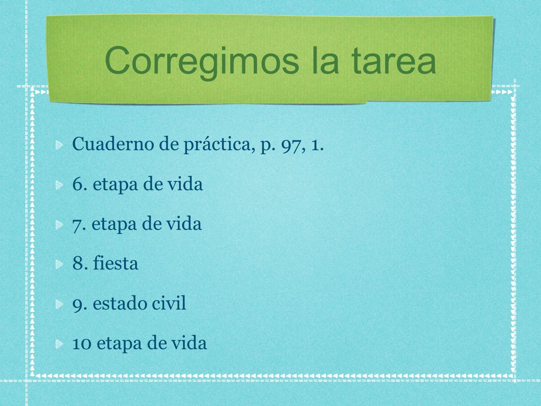 Corregimos la tarea Cuaderno de práctica, p. 97, 1. 6. etapa de vida 7. etapa de vida 8. fiesta 9. estado civil 10 etapa de vida