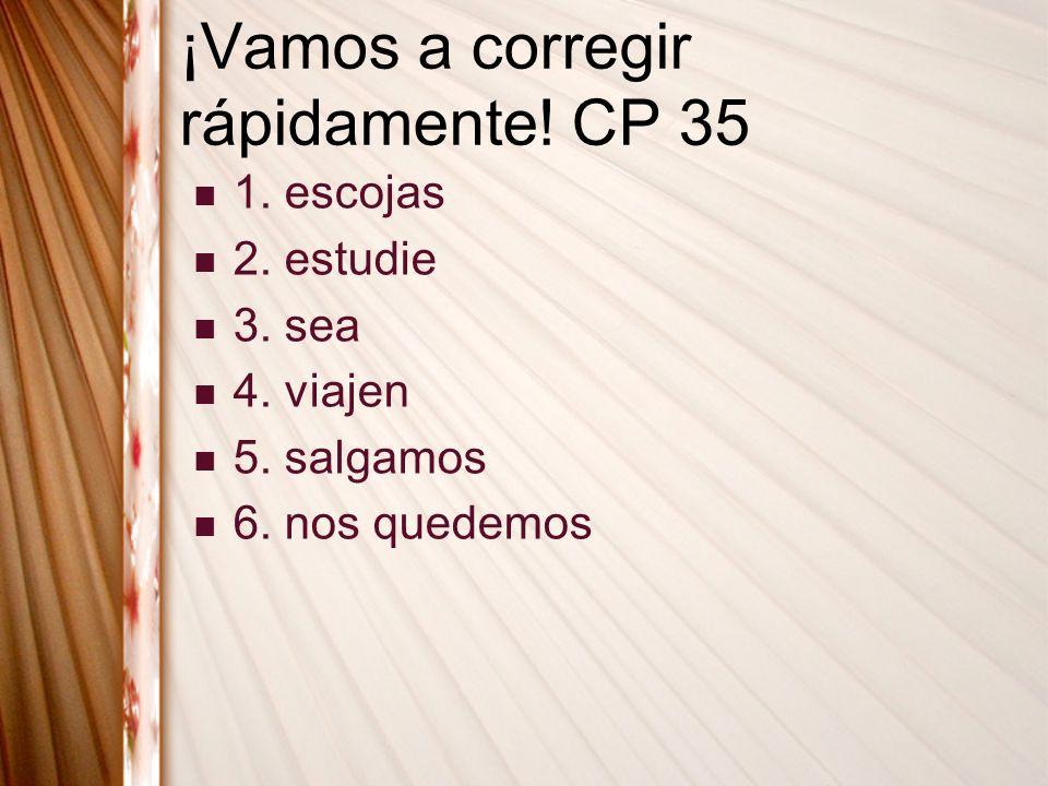 ¡Vamos a corregir rápidamente! CP 35 1. escojas 2. estudie 3. sea 4. viajen 5. salgamos 6. nos quedemos