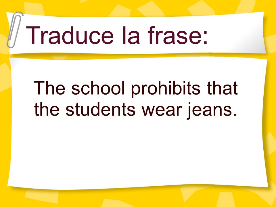 The school prohibits that the students wear jeans. Traduce la frase: