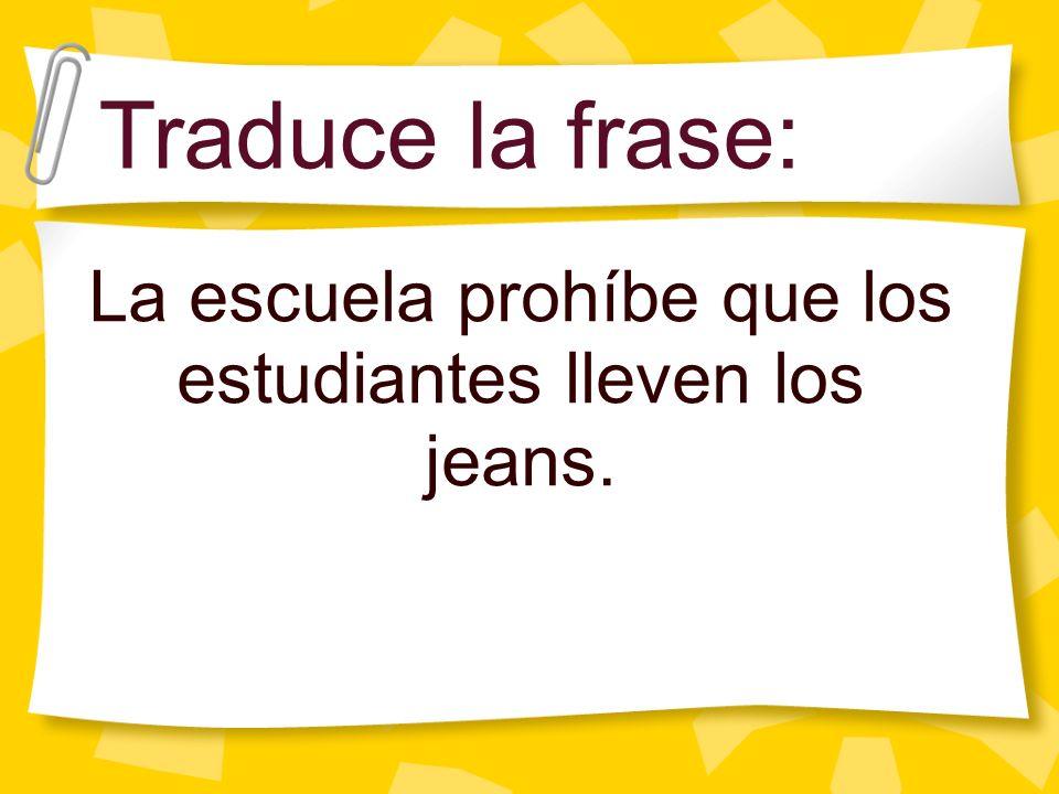 La escuela prohíbe que los estudiantes lleven los jeans. Traduce la frase: