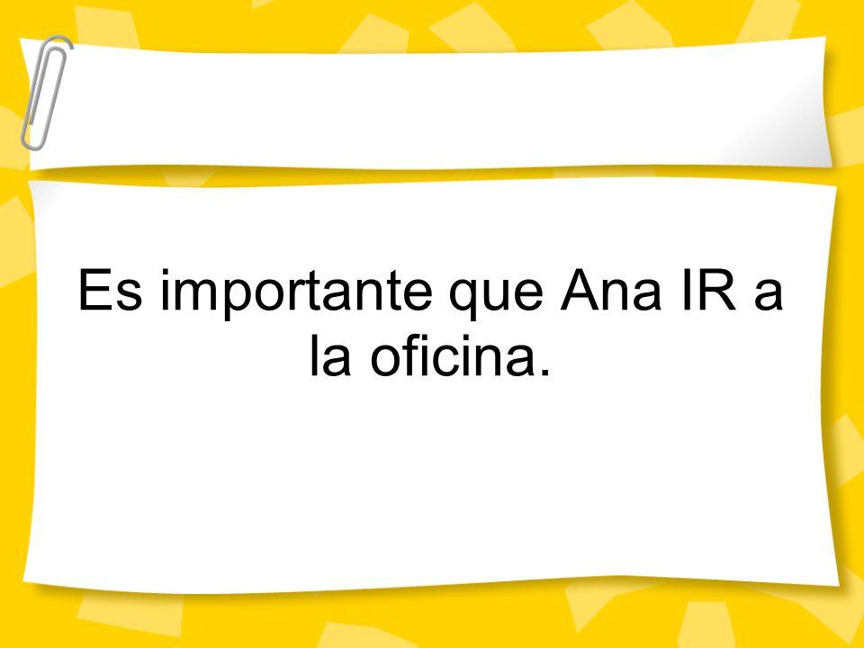 Es importante que Ana IR a la oficina.