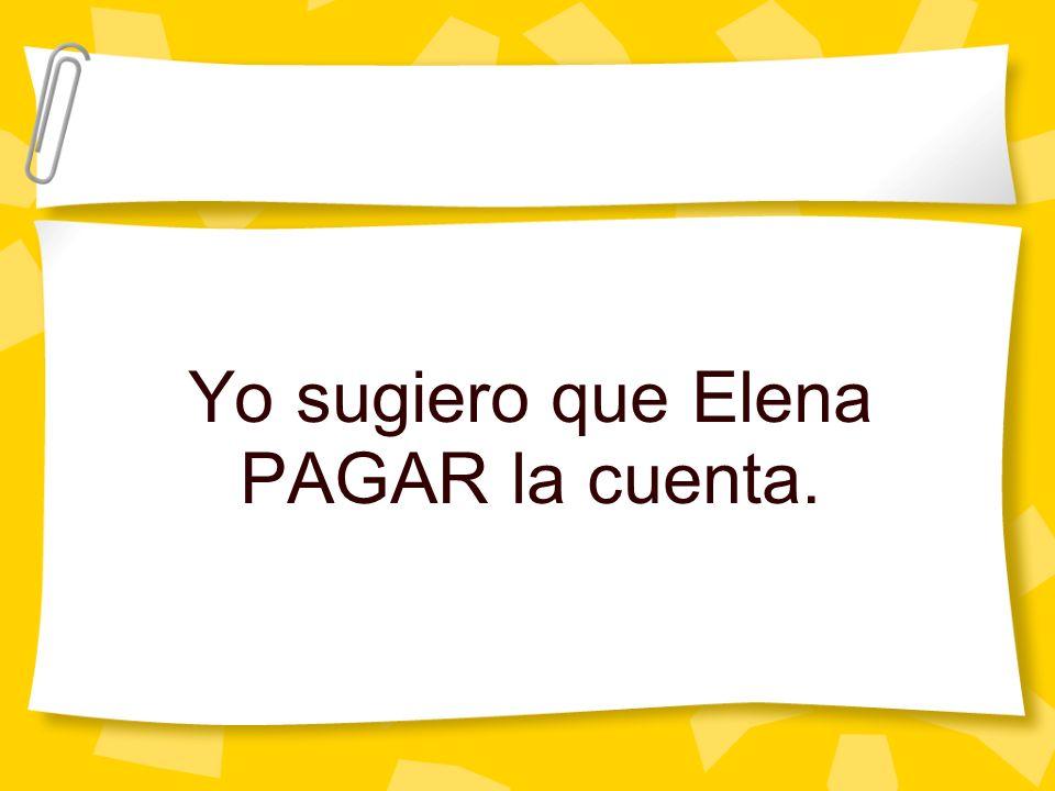 Yo sugiero que Elena PAGAR la cuenta.