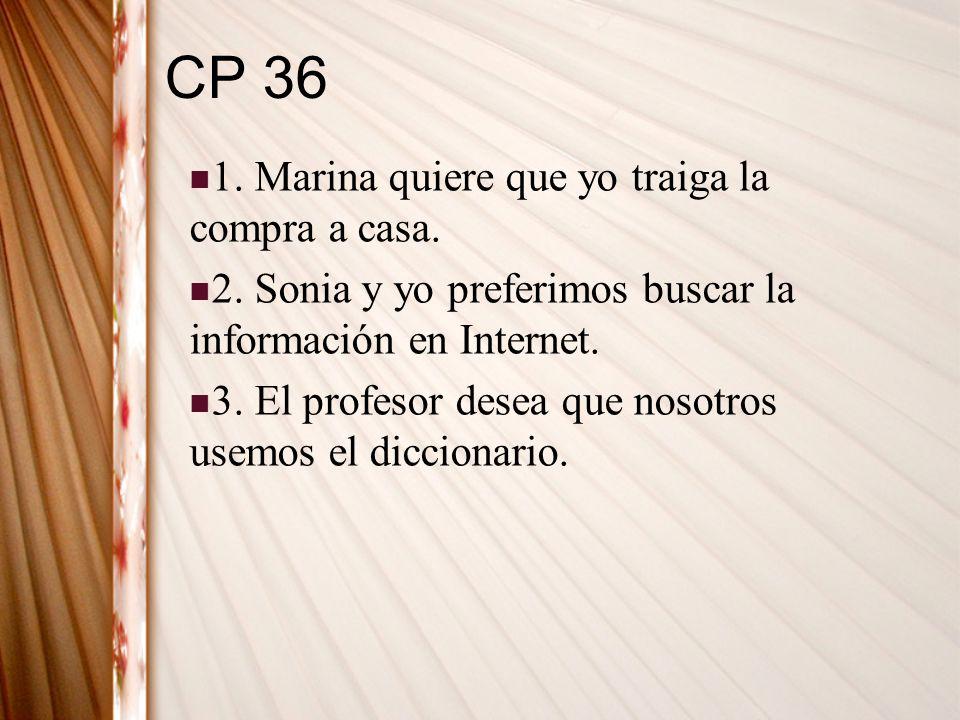 CP 36 1. Marina quiere que yo traiga la compra a casa. 2. Sonia y yo preferimos buscar la información en Internet. 3. El profesor desea que nosotros u