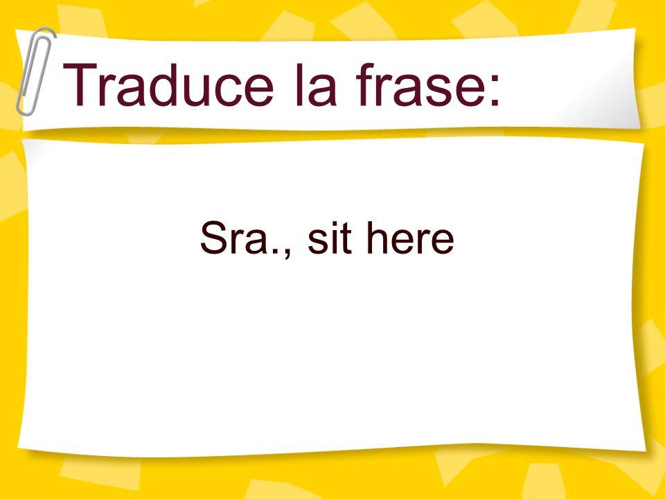 Sra., sit here Traduce la frase:
