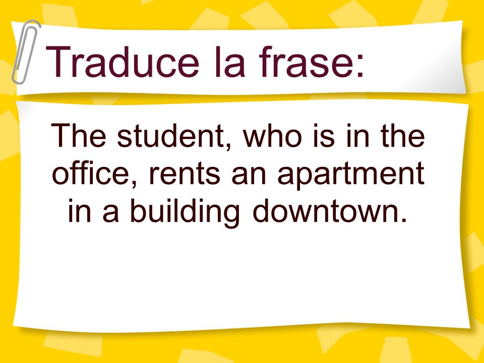 The student, who is in the office, rents an apartment in a building downtown. Traduce la frase: