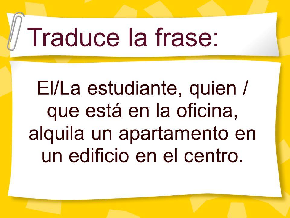 El/La estudiante, quien / que está en la oficina, alquila un apartamento en un edificio en el centro. Traduce la frase: