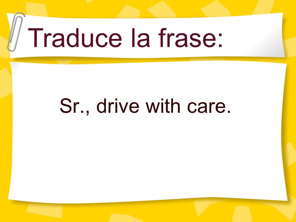 Sr., drive with care. Traduce la frase: