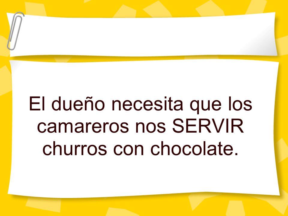 El dueño necesita que los camareros nos SERVIR churros con chocolate.