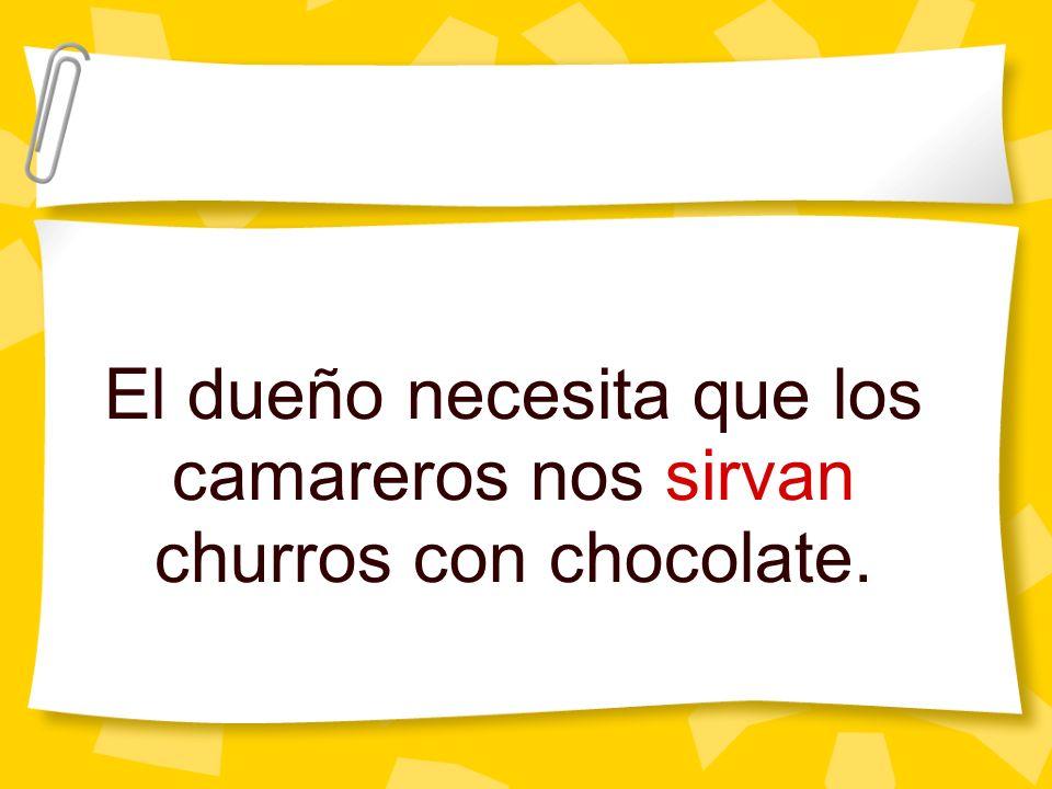 El dueño necesita que los camareros nos sirvan churros con chocolate.
