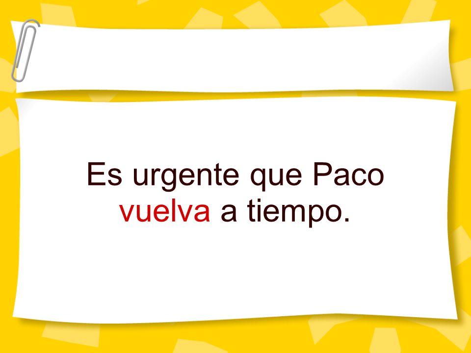 Es urgente que Paco vuelva a tiempo.