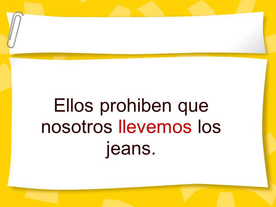 Ellos prohiben que nosotros llevemos los jeans.