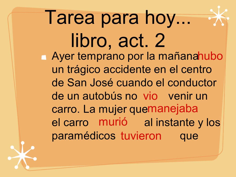 Tarea para hoy... libro, act. 2 Ayer temprano por la mañana un trágico accidente en el centro de San José cuando el conductor de un autobús no venir u