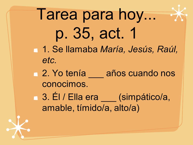 Tarea para hoy... p. 35, act. 1 1. Se llamaba María, Jesús, Raúl, etc. 2. Yo tenía ___ años cuando nos conocimos. 3. Él / Ella era ___ (simpático/a, a
