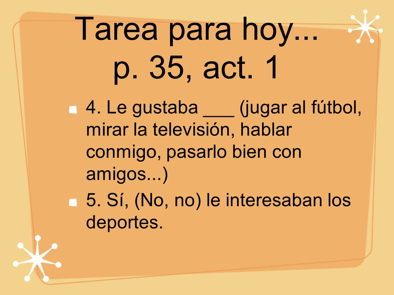 Tarea para hoy... p. 35, act. 1 4. Le gustaba ___ (jugar al fútbol, mirar la televisión, hablar conmigo, pasarlo bien con amigos...) 5. Sí, (No, no) l