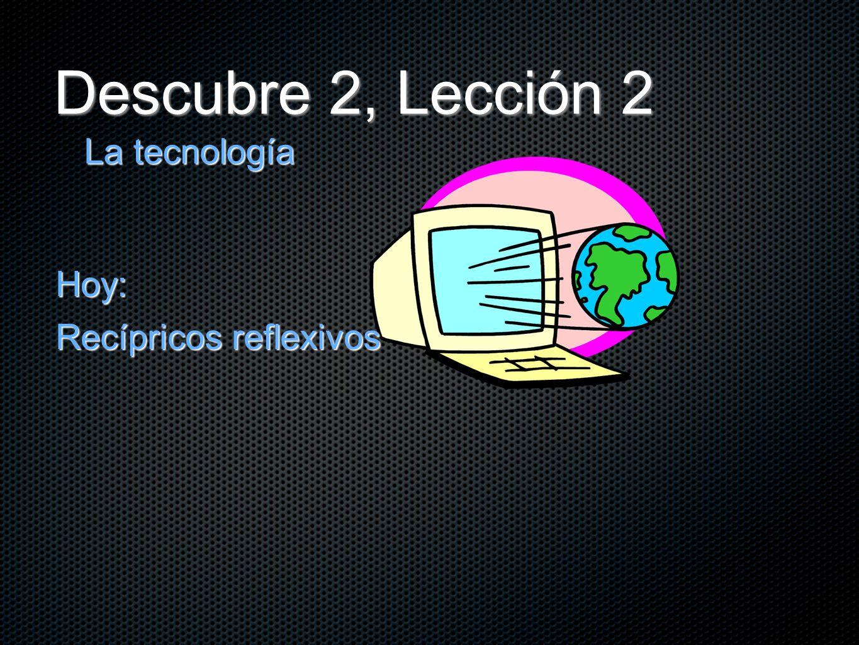 Descubre 2, Lección 2 La tecnología Hoy: Recípricos reflexivos