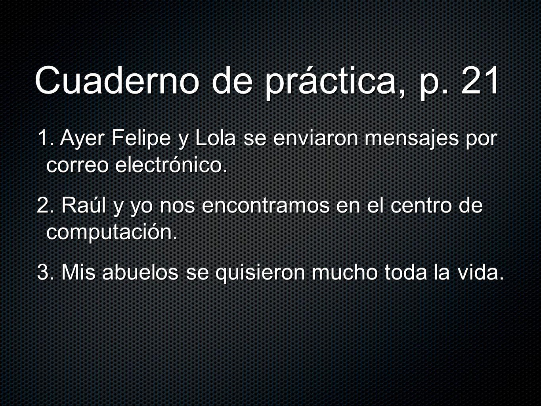 Cuaderno de práctica, p. 21 1. Ayer Felipe y Lola se enviaron mensajes por correo electrónico. 2. Raúl y yo nos encontramos en el centro de computació