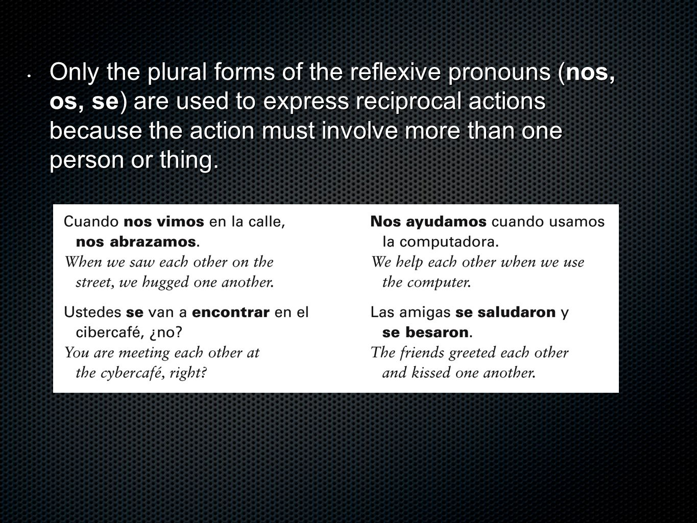Only the plural forms of the reflexive pronouns (nos, os, se) are used to express reciprocal actions because the action must involve more than one per