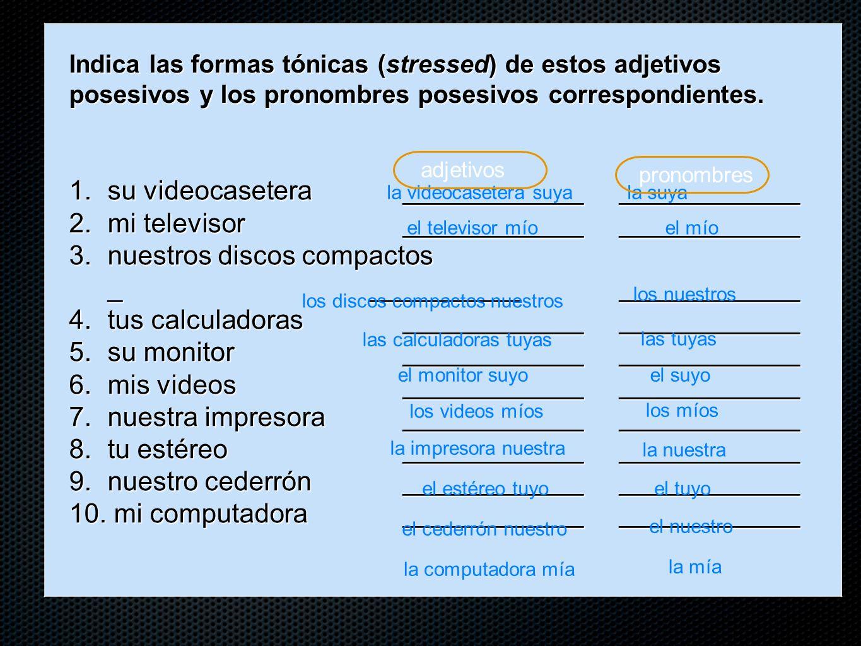 Indica las formas tónicas (stressed) de estos adjetivos posesivos y los pronombres posesivos correspondientes. 1. su videocasetera____________________