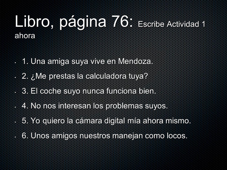 Libro, página 76: Escribe Actividad 1 ahora 1. Una amiga suya vive en Mendoza. 1. Una amiga suya vive en Mendoza. 2. ¿Me prestas la calculadora tuya?