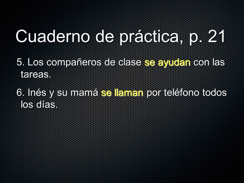Cuaderno de práctica, p. 21 5. Los compañeros de clase se ayudan con las tareas. 6. Inés y su mamá se llaman por teléfono todos los días.