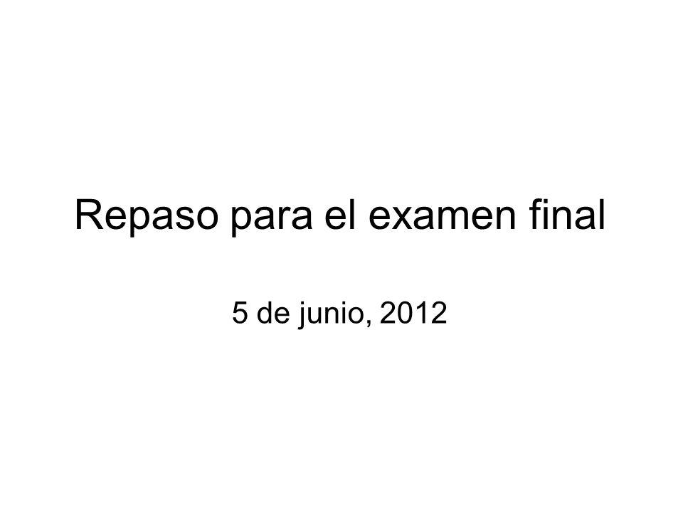 Repaso para el examen final 5 de junio, 2012