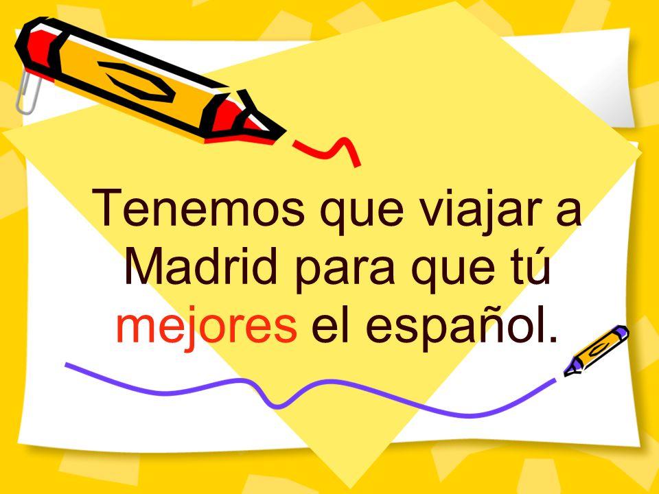 Tenemos que viajar a Madrid para que tú mejores el español.