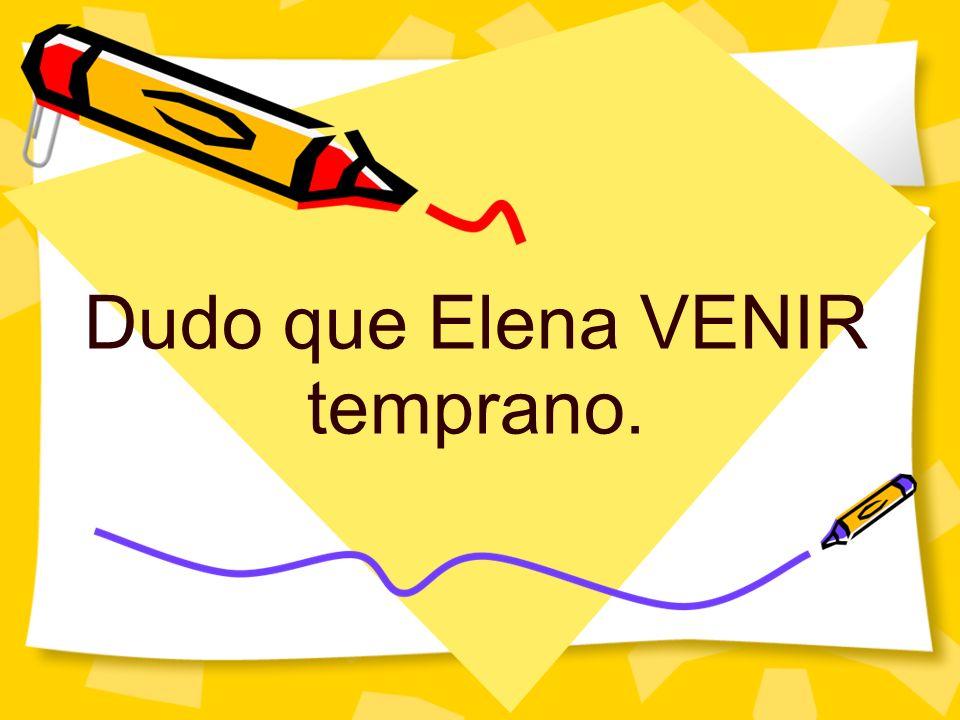 Dudo que Elena VENIR temprano.