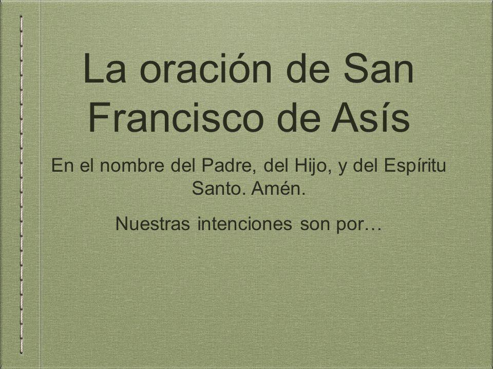 La oración de San Francisco de Asís En el nombre del Padre, del Hijo, y del Espíritu Santo.