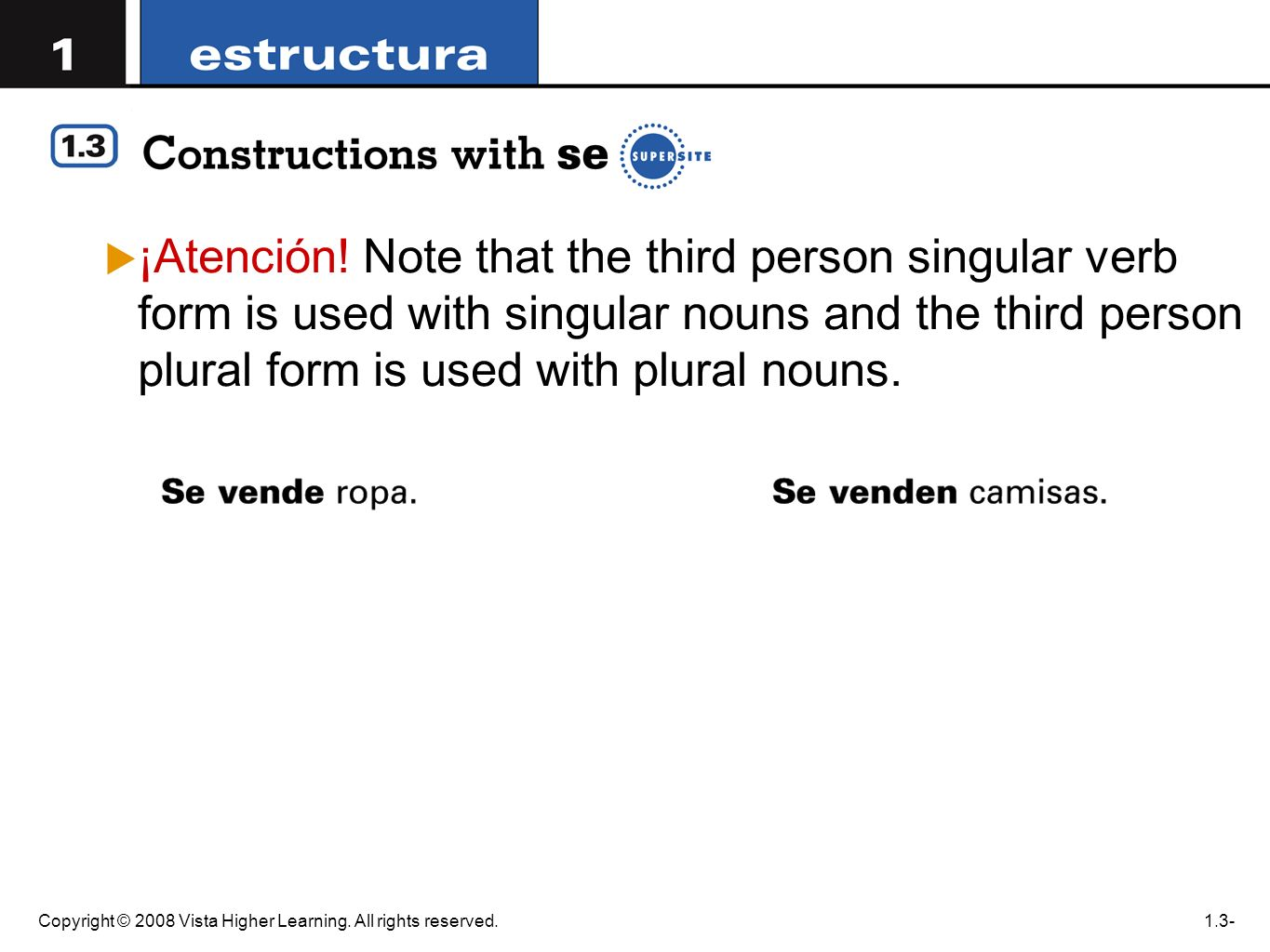 Copyright © 2008 Vista Higher Learning. All rights reserved.1.3- ¡Atención! Note that the third person singular verb form is used with singular nouns