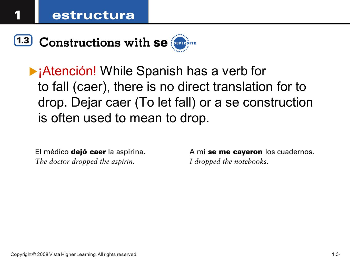 Copyright © 2008 Vista Higher Learning. All rights reserved.1.3- ¡Atención! While Spanish has a verb for to fall (caer), there is no direct translatio
