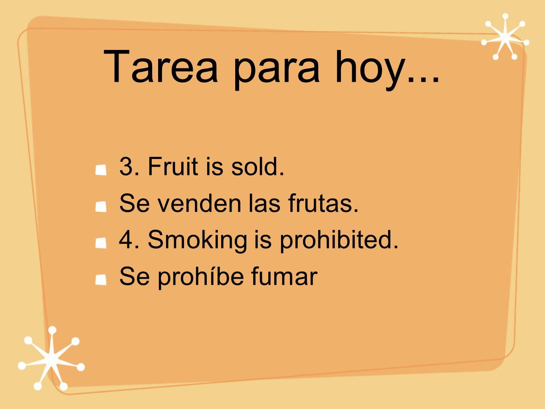 Tarea para hoy... 3. Fruit is sold. Se venden las frutas. 4. Smoking is prohibited. Se prohíbe fumar