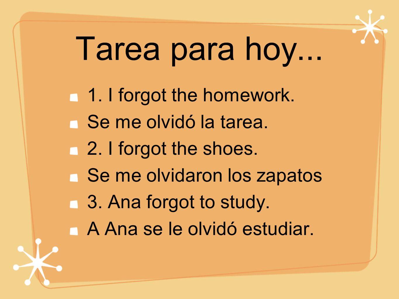 Tarea para hoy... 1. I forgot the homework. Se me olvidó la tarea. 2. I forgot the shoes. Se me olvidaron los zapatos 3. Ana forgot to study. A Ana se