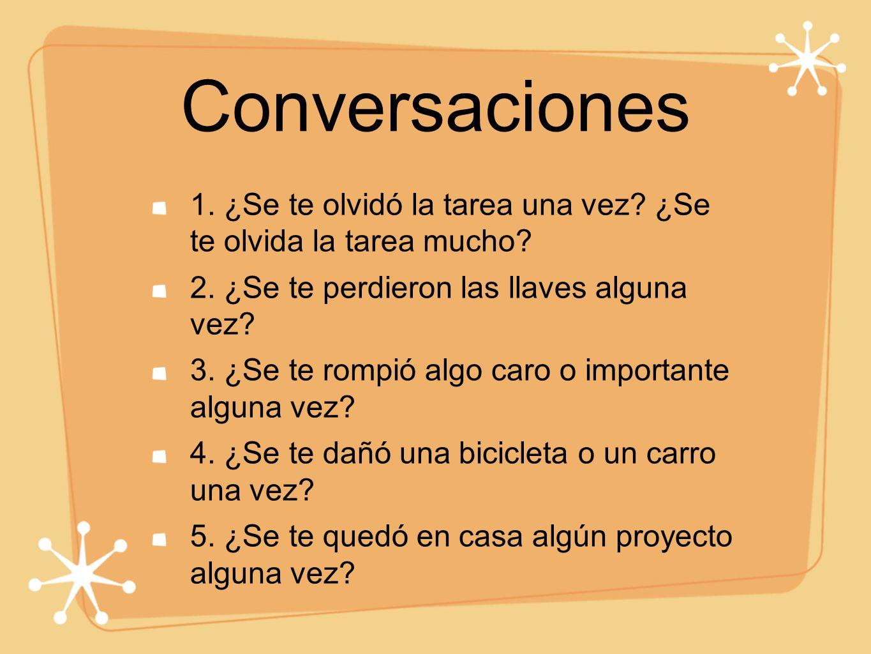 Conversaciones 1. ¿Se te olvidó la tarea una vez? ¿Se te olvida la tarea mucho? 2. ¿Se te perdieron las llaves alguna vez? 3. ¿Se te rompió algo caro