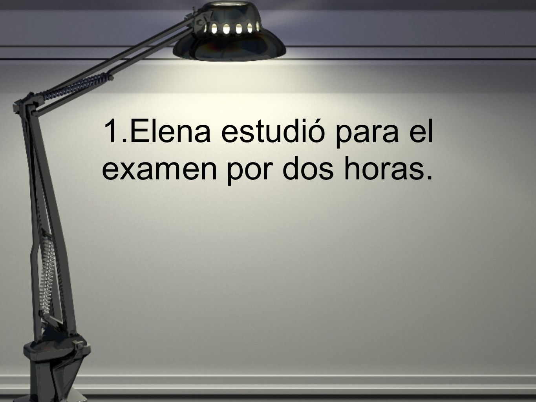 1.Elena estudió para el examen por dos horas.