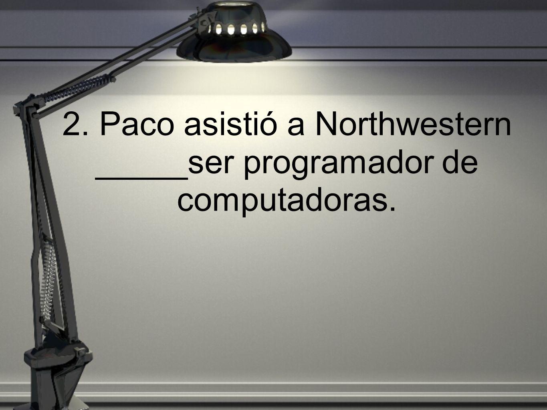 2. Paco asistió a Northwestern _____ser programador de computadoras.