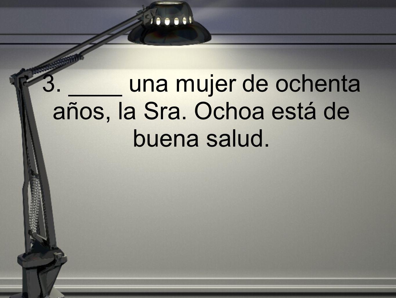 3. ____ una mujer de ochenta años, la Sra. Ochoa está de buena salud.