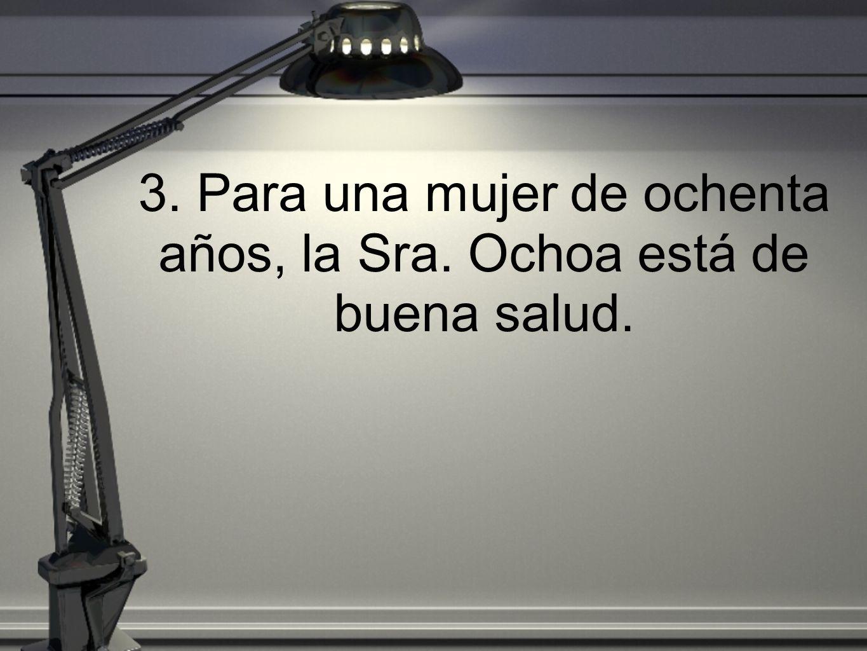 3. Para una mujer de ochenta años, la Sra. Ochoa está de buena salud.