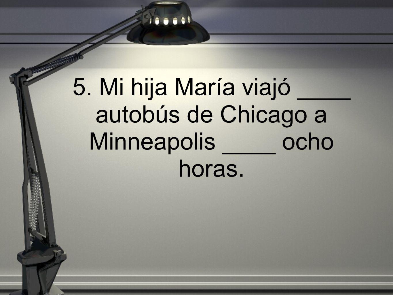 5. Mi hija María viajó ____ autobús de Chicago a Minneapolis ____ ocho horas.