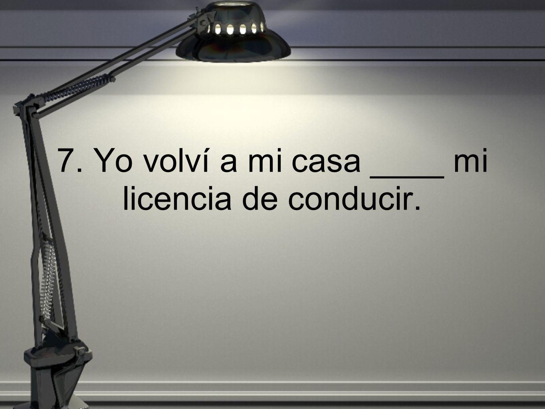 7. Yo volví a mi casa ____ mi licencia de conducir.