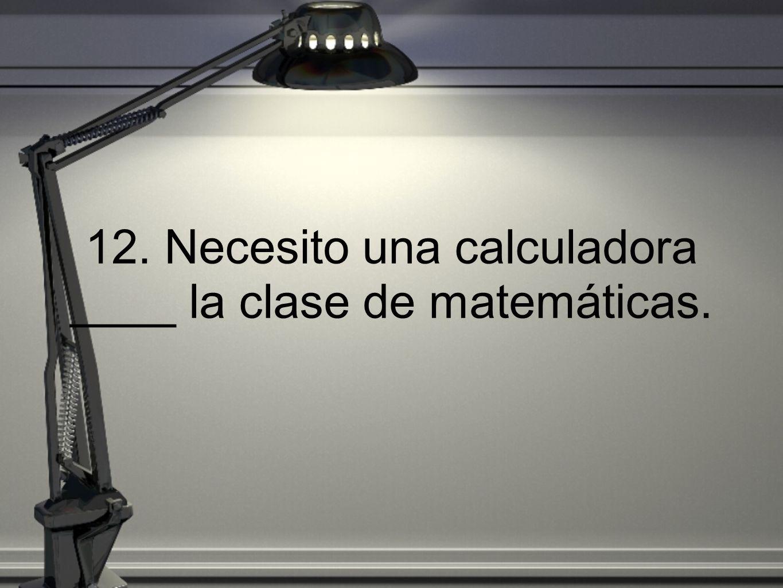 12. Necesito una calculadora ____ la clase de matemáticas.