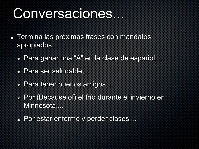 Conversaciones... Termina las próximas frases con mandatos apropiados... Para ganar una A en la clase de español,... Para ser saludable,... Para tener
