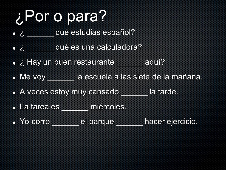 ¿Por o para? ¿ ______ qué estudias español? ¿ ______ qué es una calculadora? ¿ Hay un buen restaurante ______ aquí? Me voy ______ la escuela a las sie
