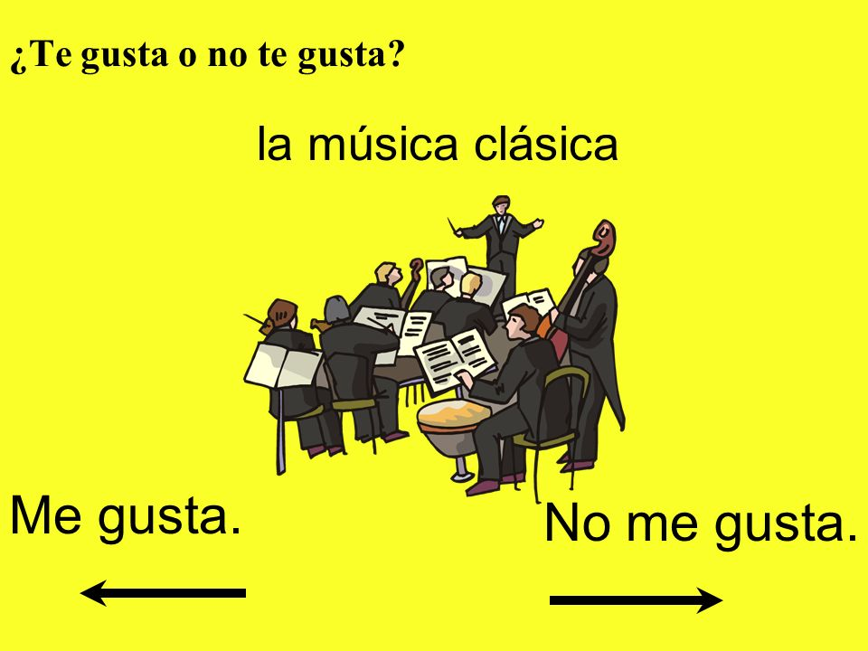 ¿Te gusta o no te gusta? la música clásica Me gusta. No me gusta.
