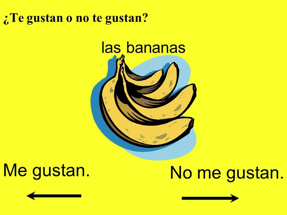 ¿Te gustan o no te gustan? las bananas Me gustan. No me gustan.