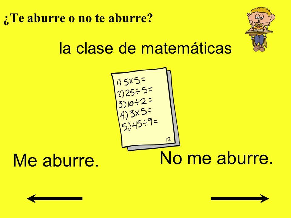¿Te aburre o no te aburre? la clase de matemáticas Me aburre. No me aburre.
