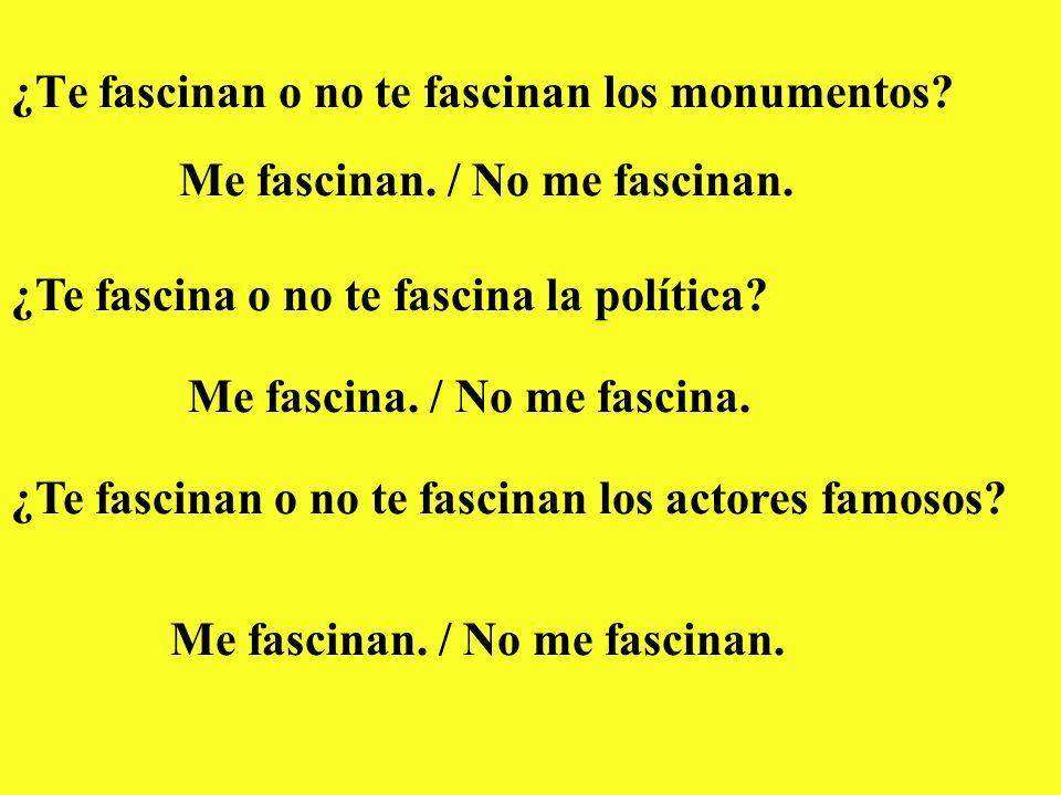 ¿Te fascinan o no te fascinan los monumentos? Me fascinan. / No me fascinan. ¿Te fascina o no te fascina la política? Me fascina. / No me fascina. ¿Te