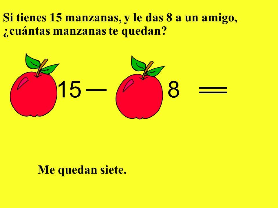 Si tienes 15 manzanas, y le das 8 a un amigo, ¿cuántas manzanas te quedan? Me quedan siete. 158